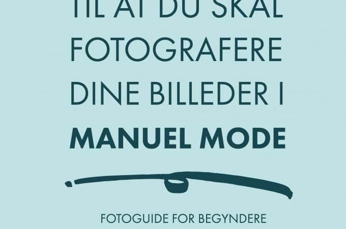 5 grunde til at du skal fotografere dine billeder i manuel mode - fotoguide for begyndere